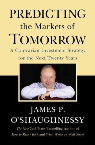 Predicting the Markets of Tomorrow: A Contrarian Investment Strategy for the Next Twenty Years  by  James P. OShaughnessy