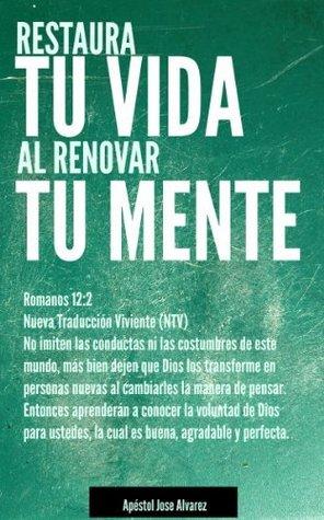 Restaura tu Vida al Renovar tu Mente José Álvarez