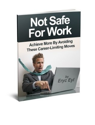 Not Safe for Work: Achieve More Avoiding These Career-Limiting Moves by Eryc Eyl