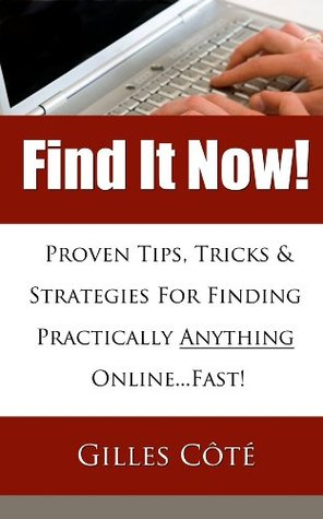 Find It Now! Proven Tips, Tricks & Strategies For Finding Practically Anything Online...Fast!  by  Gilles Côté