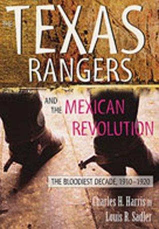 The Texas Rangers and the Mexican Revolution: The Bloodiest Decade, 1910-1920 Charles H. Harris