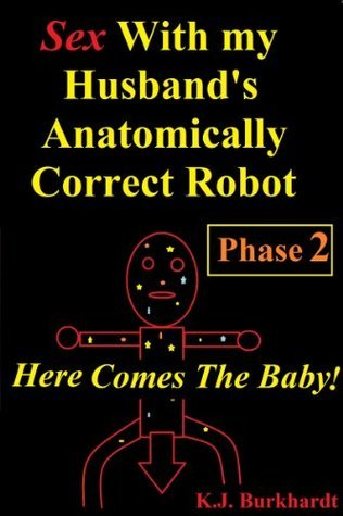 Sex with my Husbands Anatomically Correct Robot: Phase 2: Here comes the Baby! (Sex With Robots: Phase 2) K.J. Burkhardt