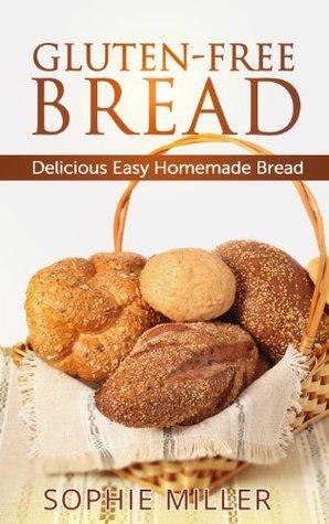Gluten-Free Bread: Delicious Easy Homemade Bread Sophie Miller
