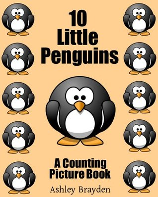 10 Little Penguins (A Counting Picture Book) Ashley Brayden