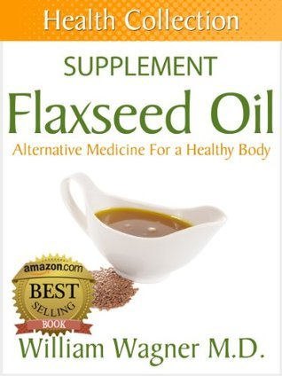 The Flaxseed Oil Supplement: Alternative Medicine for a Healthy Body  by  William Wagner