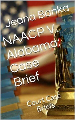 NAACP V. Alabama: Case Brief  by  Jeana Banka