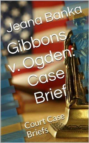 Gibbons v. Ogden: Case Brief  by  Jeana Banka
