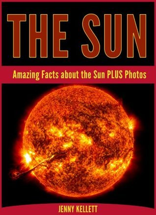 The Sun: Amazing Sun Facts PLUS Photos: Sun Fact Book  by  Jenny Kellett