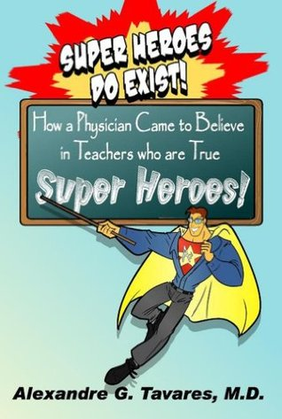 Super Heroes Do Exist! How a Physician Came to Believe in Teachers who are True Super Heroes. My experiences at the International Conference of the LDA of America in San Antonio Texas. Alexandre G. Tavares
