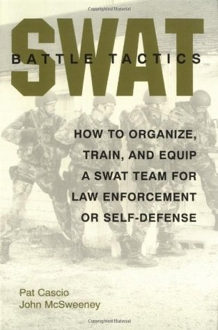 SWAT Battle Tactics: How to Organize, Train, and Equip a SWAT Team for Law Enforcement or Self-Defense John McSweeney