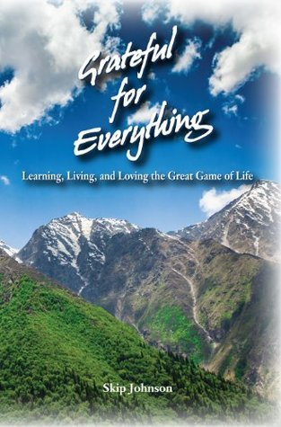 Grateful for Everything: Learning, Living, and Loving the Great Game of Life Skip Johnson