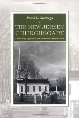 The New Jersey Churchscape: Encountering Eighteenth- and Nineteenth-Century Churches  by  Frank L. Greenagel