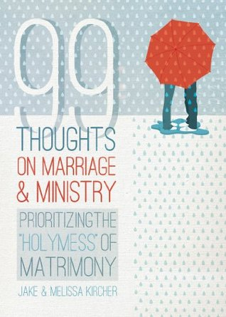 99 Thoughts on Marriage and Ministry: Prioritizing the HolyMess of Matrimony  by  Jake Kircher