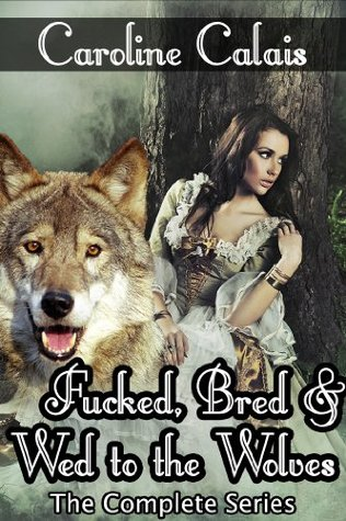 Fucked, Bred & Wed to the Wolves - The Complete Trilogy  by  Caroline Calais