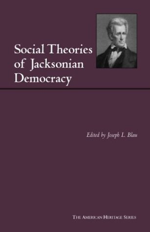 Social Theories Of Jacksonian Democracy: Representative Writings Of The Period 1825 1850 / Edited, With An Introduction, By Joseph L. Blau Joseph L. Blau