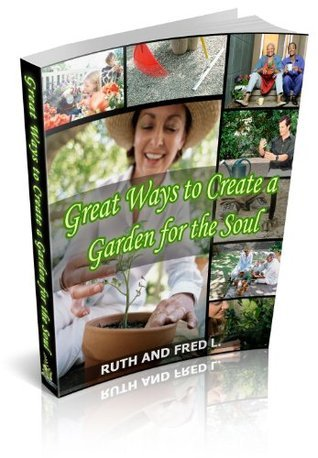 Great Ways To Create a Garden for The Soul Ruth and Fred L.