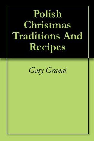 Polish Christmas Traditions And Recipes  by  Gary Granai