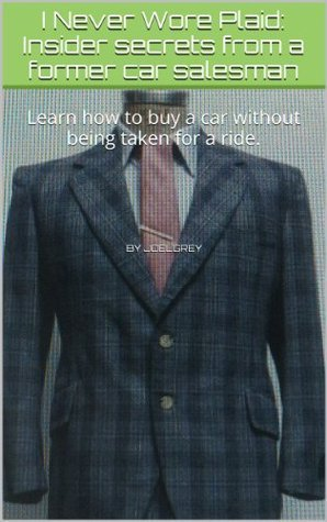 I Never Wore Plaid: Insider secrets from a former car salesman: Learn how to buy a car without being taken for a ride.  by  Joelgrey