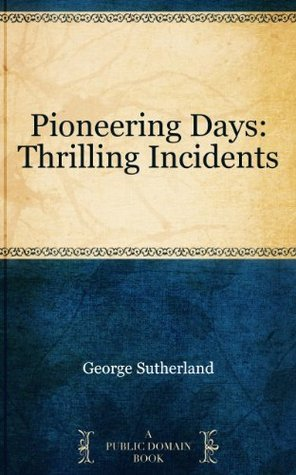 Pioneering Days: Thrilling Incidents  by  George Sutherland