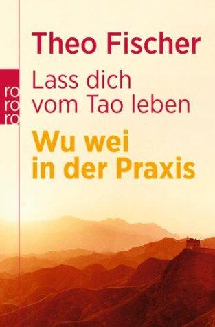 Lass dich vom Tao leben. Wu wei in der Praxis  by  Theo Fischer