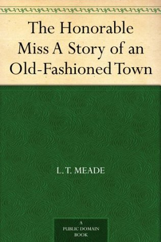 The Honorable Miss A Story of an Old-Fashioned Town  by  L.T. Meade