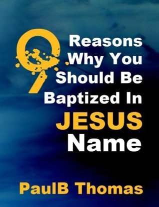 9 Reasons Why You Should Be Baptized in Jesus name  by  Paul B. Thomas