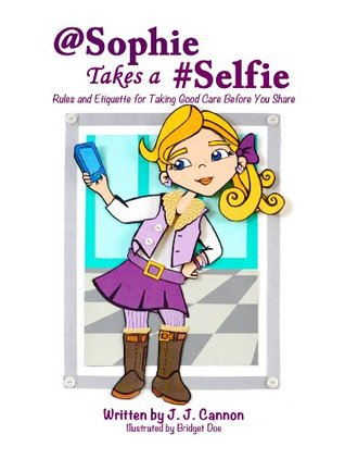 @Sophie Takes a #Selfie - Rules & Etiquette For Taking Good Care Before You Share  by  J. J. Cannon