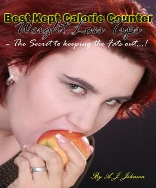 Best Kept Calorie Counter Weight Loss Tips - The Secret To Keeping The Fat Out!  by  A.J. Johnson