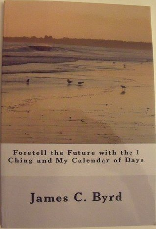 Foretell the Future with the I Ching and My Calendar of Days  by  James C. Byrd