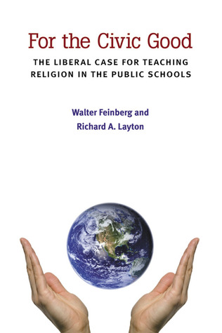 For the Civic Good: The Liberal Case for Teaching Religion in the Public Schools  by  Walter Feinberg