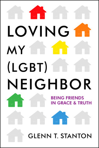 Loving My (LGBT) Neighbor: Being Friends in Grace and Truth Glenn T. Stanton