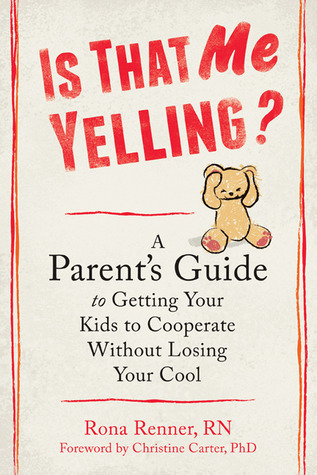 Is That Me Yelling?: A Parents Guide to Getting Your Kids to Cooperate Without Losing Your Cool Rona Renner