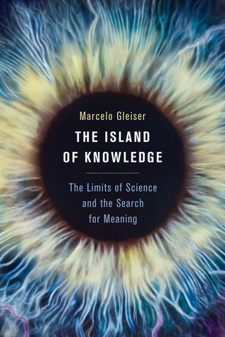 The Island of Knowledge: The Limits of Science and the Search for Meaning  by  Marcelo Gleiser