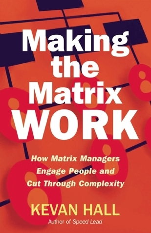 Making the Matrix Work: How Matrix Managers Engage People and Cut Through Complexity  by  Kevan Hall