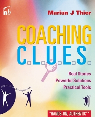 Coaching C.L.U.E.S: Real Stories, Powerful Solutions, Practical Tools  by  Marian Thier