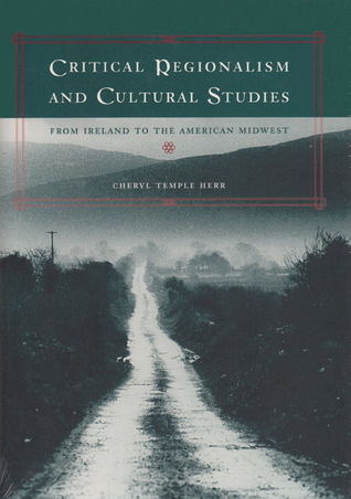 Critical Regionalism and Cultural Studies: From Ireland to the American Midwest Cheryl Temple Herr