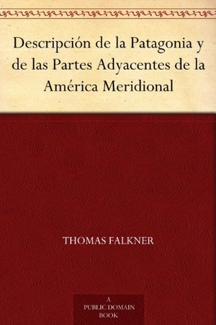 A Description of Patagonia and the Adjoining Parts of South America Thomas Falkner