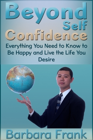 Beyond Self Confidence: Everything You Need to Know to Be Happy and Live the Life You Desire Barbara Frank