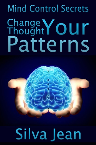 Change Your Thought Patterns: Mind Control Secrets  by  Silva Jean