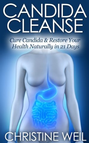 Candida Cleanse: Cure Candida & Restore Your Health Naturally in 21 Days Christine Weil