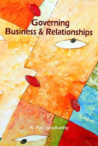 Governing Business and Relationships  by  A. Parthasarathy