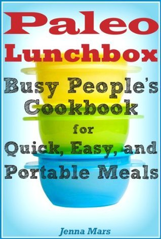 Paleo Lunchbox: Busy Peoples Cookbook for Quick, Easy, and Portable Meals  by  Jenna Mars