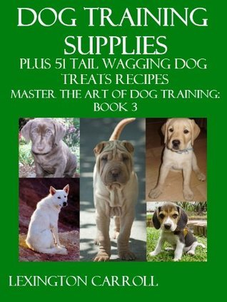 Dog Training Supplies Plus 51 Tail Wagging Treats Recipes - Master The Art Of Dog Training Book 3 Lexington Carroll