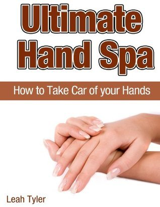 Ultimate Hand Spa: How To Take Care of Your Hands  by  Leah Tyler