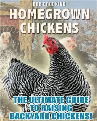 Homegrown Chickens: The Complete Guide to Raising Backyard Chickens  by  Rob Brooking