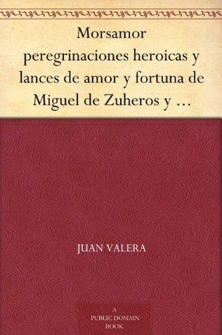 Morsamor peregrinaciones heroicas y lances de amor y fortuna de Miguel de Zuheros y Tiburcio de Simahonda Juan Valera