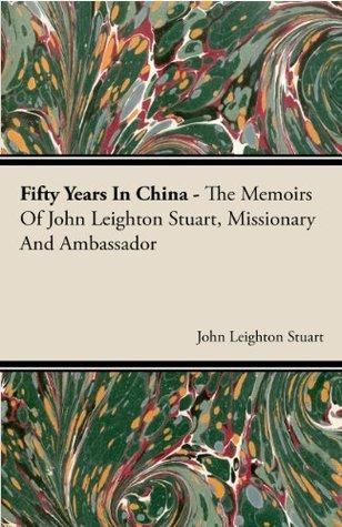 Fifty Years In China - The Memoirs Of John Leighton Stuart, Missionary And Ambassador  by  John Leighton Stuart