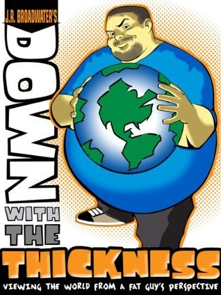 Down With The Thickness: Viewing The World From A Fat Guys Perspective  by  J.R. Broadwater