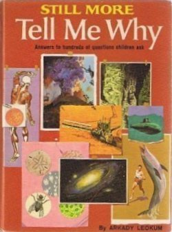Still More Tell Me Why: Answers to Hundreds of Questions Children Ask  by  Arkady Leokum
