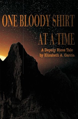 One Bloody Shirt at a Time: A Deputy Ricos Tale Elizabeth A. Garcia